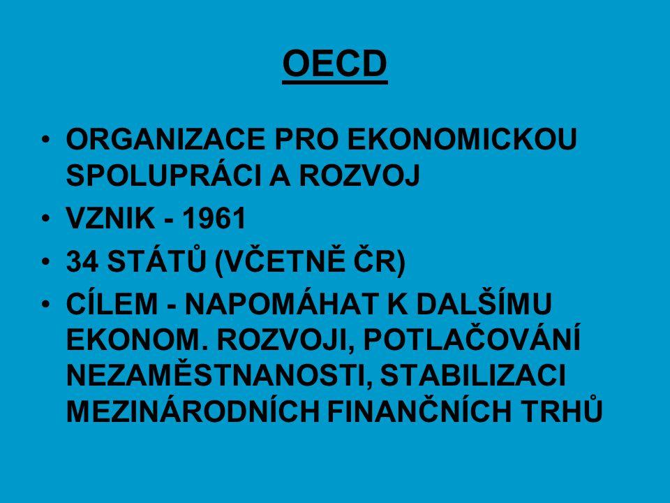 OECD ORGANIZACE PRO EKONOMICKOU SPOLUPRÁCI A ROZVOJ VZNIK - 1961 34 STÁTŮ (VČETNĚ ČR) CÍLEM - NAPOMÁHAT K DALŠÍMU EKONOM. ROZVOJI, POTLAČOVÁNÍ NEZAMĚS