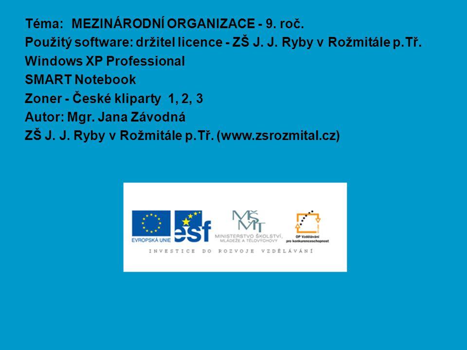 Téma: MEZINÁRODNÍ ORGANIZACE - 9. roč. Použitý software: držitel licence - ZŠ J. J. Ryby v Rožmitále p.Tř. Windows XP Professional SMART Notebook Zone