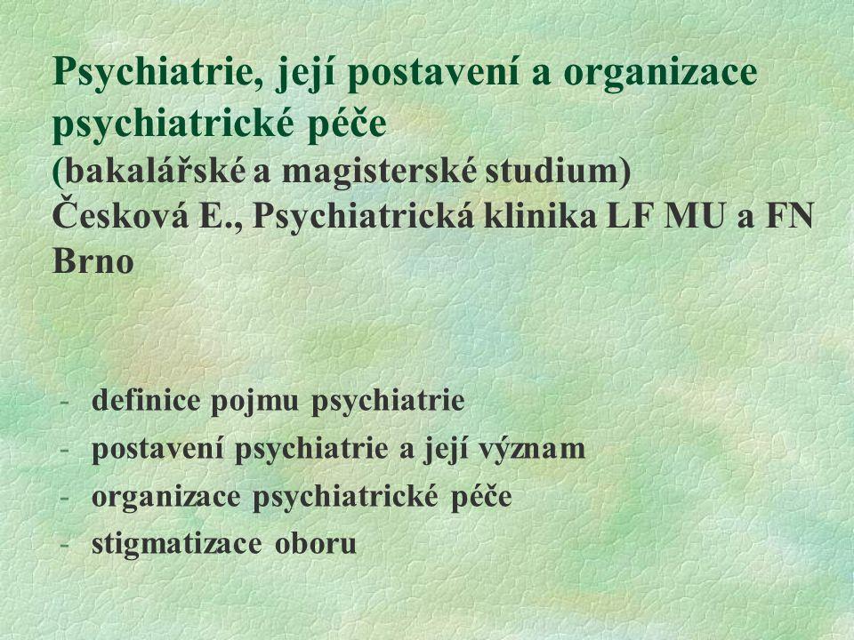 Psychiatrie, její postavení a organizace psychiatrické péče (bakalářské a magisterské studium) Česková E., Psychiatrická klinika LF MU a FN Brno -definice pojmu psychiatrie -postavení psychiatrie a její význam -organizace psychiatrické péče -stigmatizace oboru