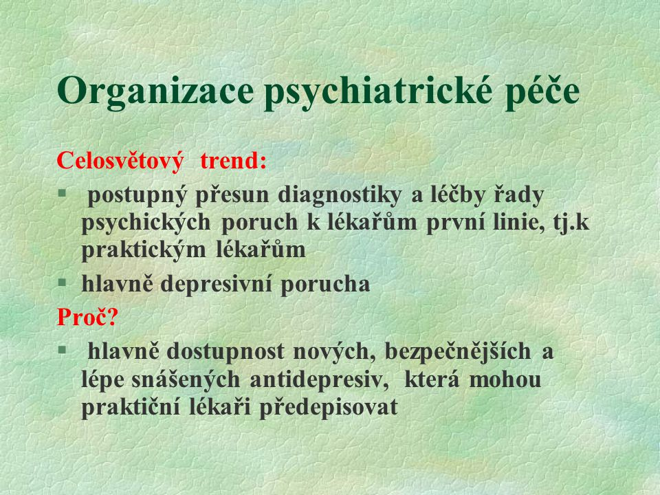 Organizace psychiatrické péče Celosvětový trend: § postupný přesun diagnostiky a léčby řady psychických poruch k lékařům první linie, tj.k praktickým