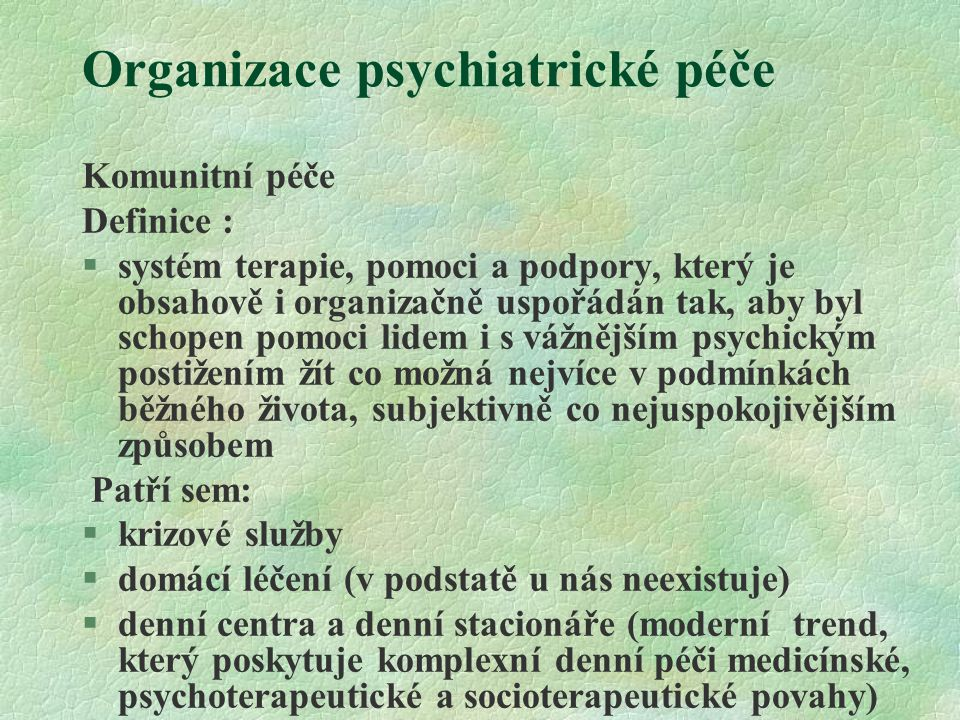 Organizace psychiatrické péče Komunitní péče Definice : §systém terapie, pomoci a podpory, který je obsahově i organizačně uspořádán tak, aby byl schopen pomoci lidem i s vážnějším psychickým postižením žít co možná nejvíce v podmínkách běžného života, subjektivně co nejuspokojivějším způsobem Patří sem:  krizové služby  domácí léčení (v podstatě u nás neexistuje)  denní centra a denní stacionáře (moderní trend, který poskytuje komplexní denní péči medicínské, psychoterapeutické a socioterapeutické povahy)