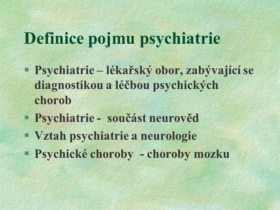 Definice pojmu psychiatrie §Psychiatrie – lékařský obor, zabývající se diagnostikou a léčbou psychických chorob §Psychiatrie - součást neurověd §Vztah psychiatrie a neurologie §Psychické choroby - choroby mozku
