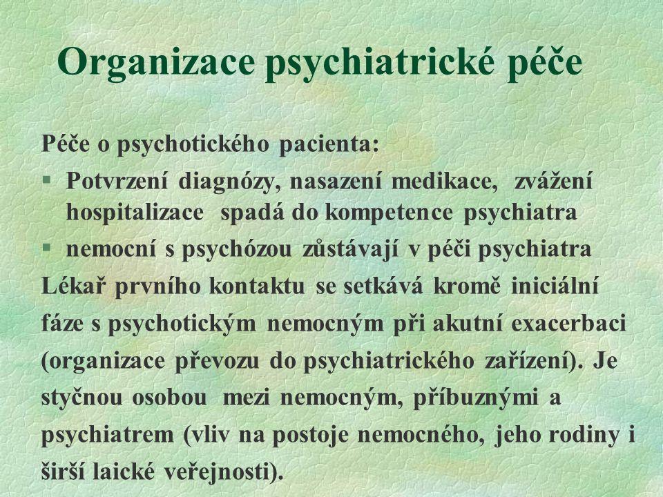 Organizace psychiatrické péče Péče o psychotického pacienta: §Potvrzení diagnózy, nasazení medikace, zvážení hospitalizace spadá do kompetence psychiatra §nemocní s psychózou zůstávají v péči psychiatra Lékař prvního kontaktu se setkává kromě iniciální fáze s psychotickým nemocným při akutní exacerbaci (organizace převozu do psychiatrického zařízení).
