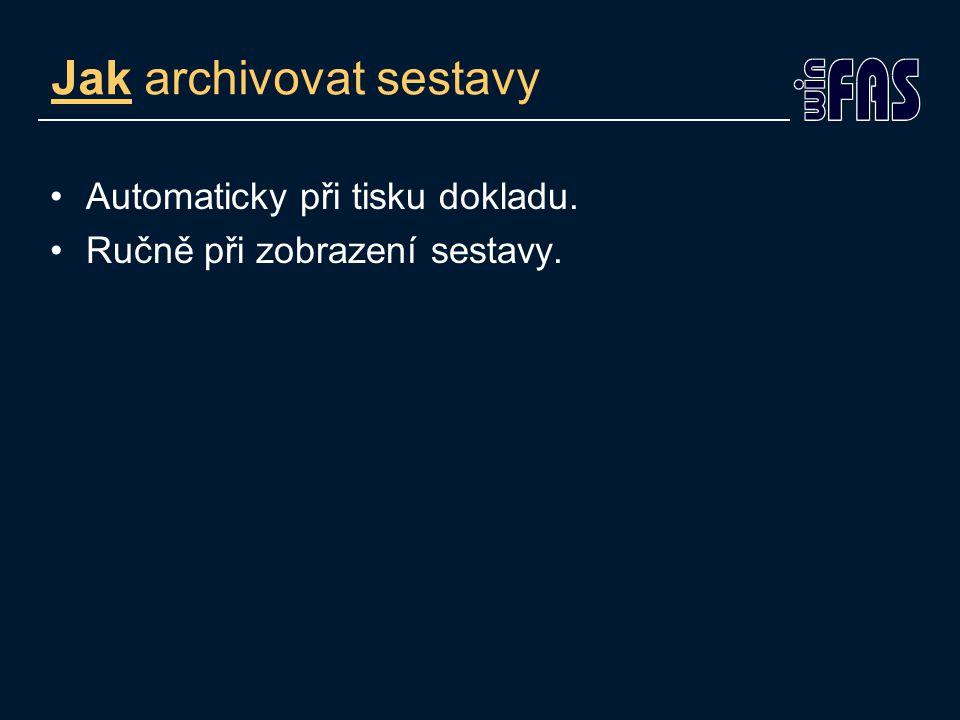 Jak archivovat sestavy Automaticky při tisku dokladu. Ručně při zobrazení sestavy.