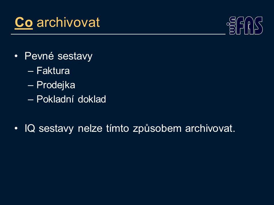 Co archivovat Pevné sestavy –Faktura –Prodejka –Pokladní doklad IQ sestavy nelze tímto způsobem archivovat.
