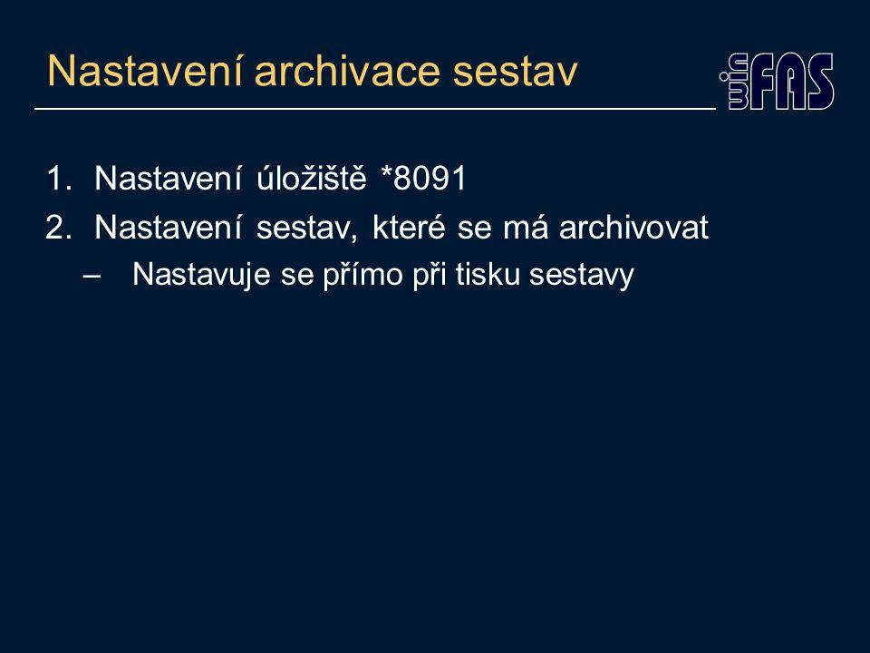 Nastavení archivace sestav 1.Nastavení úložiště *8091 2.Nastavení sestav, které se má archivovat –Nastavuje se přímo při tisku sestavy