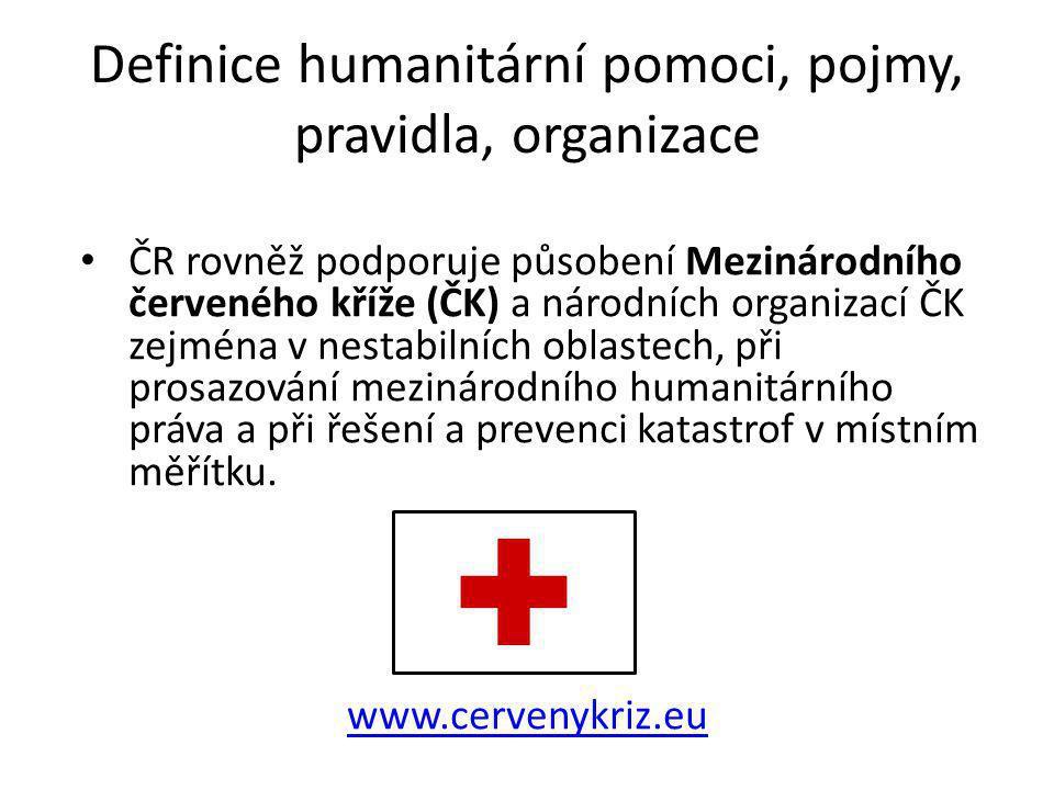 Definice humanitární pomoci, pojmy, pravidla, organizace ČR rovněž podporuje působení Mezinárodního červeného kříže (ČK) a národních organizací ČK zej