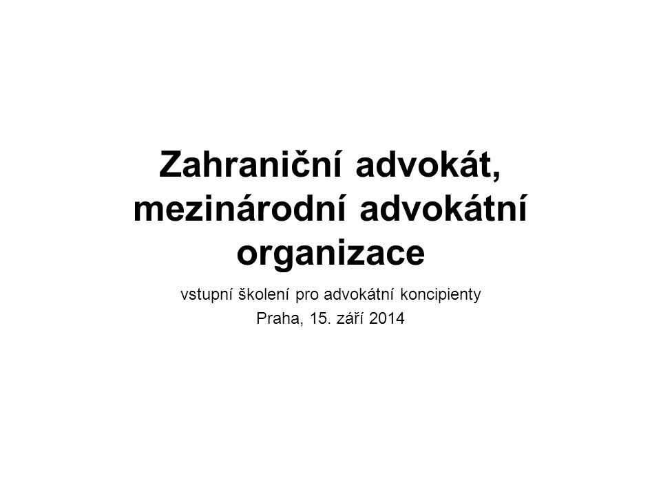 Zahraniční advokát, mezinárodní advokátní organizace vstupní školení pro advokátní koncipienty Praha, 15. září 2014