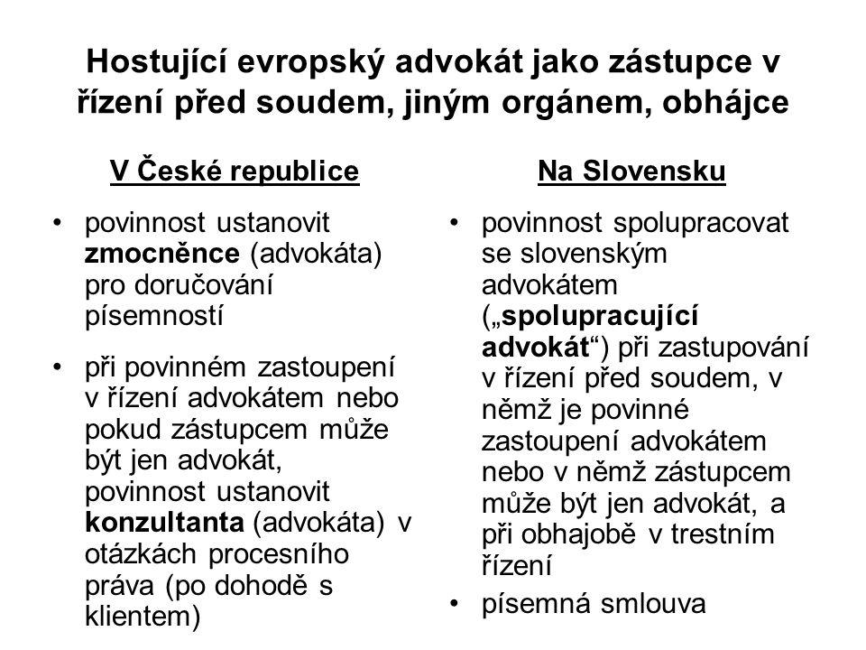 """Hostující evropský advokát jako zástupce v řízení před soudem, jiným orgánem, obhájce V České republice povinnost ustanovit zmocněnce (advokáta) pro doručování písemností při povinném zastoupení v řízení advokátem nebo pokud zástupcem může být jen advokát, povinnost ustanovit konzultanta (advokáta) v otázkách procesního práva (po dohodě s klientem) Na Slovensku povinnost spolupracovat se slovenským advokátem (""""spolupracující advokát ) při zastupování v řízení před soudem, v němž je povinné zastoupení advokátem nebo v němž zástupcem může být jen advokát, a při obhajobě v trestním řízení písemná smlouva"""
