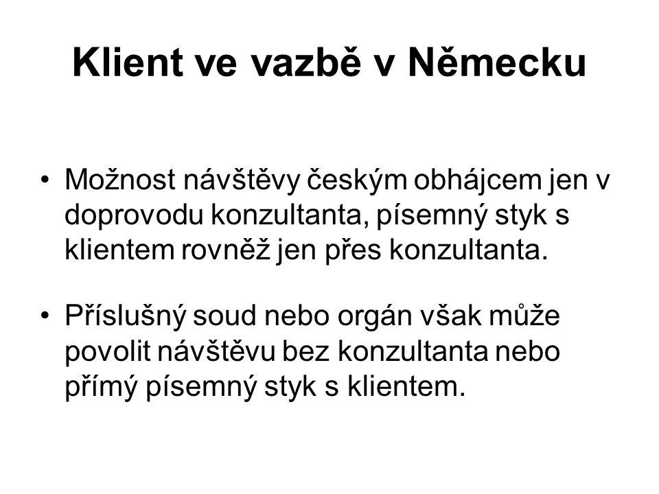 Klient ve vazbě v Německu Možnost návštěvy českým obhájcem jen v doprovodu konzultanta, písemný styk s klientem rovněž jen přes konzultanta. Příslušný