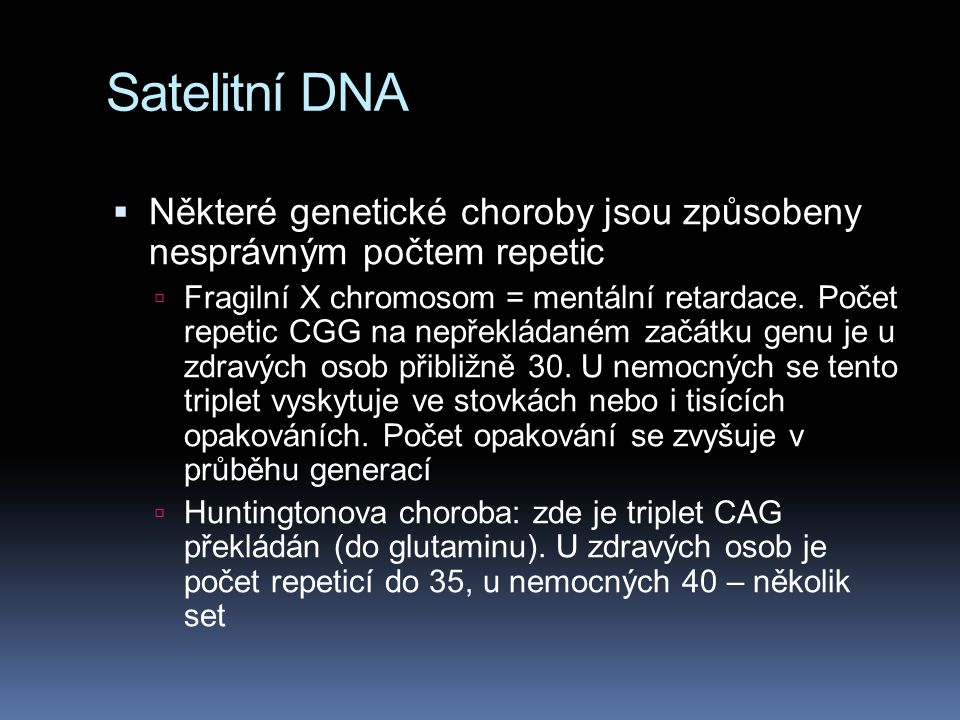 Satelitní DNA  Některé genetické choroby jsou způsobeny nesprávným počtem repetic  Fragilní X chromosom = mentální retardace. Počet repetic CGG na n
