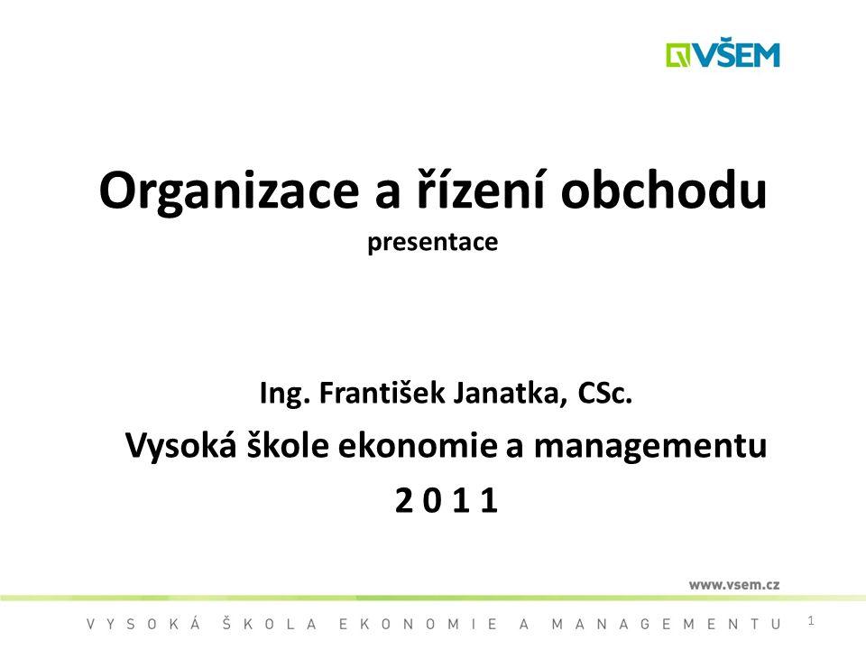 1 Organizace a řízení obchodu presentace Ing. František Janatka, CSc. Vysoká škole ekonomie a managementu 2 0 1 1