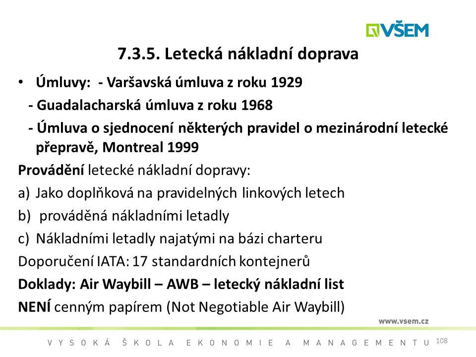 108 7.3.5. Letecká nákladní doprava Úmluvy: - Varšavská úmluva z roku 1929 - Guadalacharská úmluva z roku 1968 - Úmluva o sjednocení některých pravide