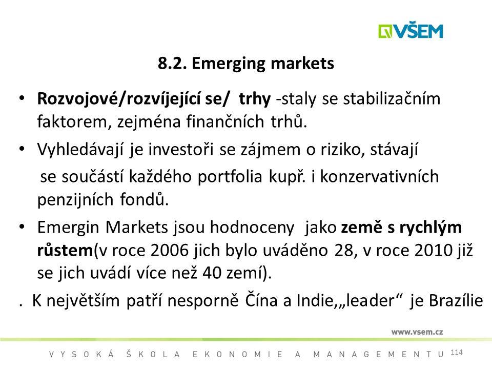 114 8.2. Emerging markets Rozvojové/rozvíjející se/ trhy -staly se stabilizačním faktorem, zejména finančních trhů. Vyhledávají je investoři se zájmem