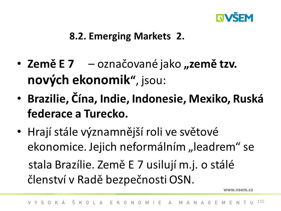 """115 8.2. Emerging Markets 2. Země E 7 – označované jako """"země tzv. nových ekonomik """", jsou: Brazilie, Čína, Indie, Indonesie, Mexiko, Ruská federace a"""