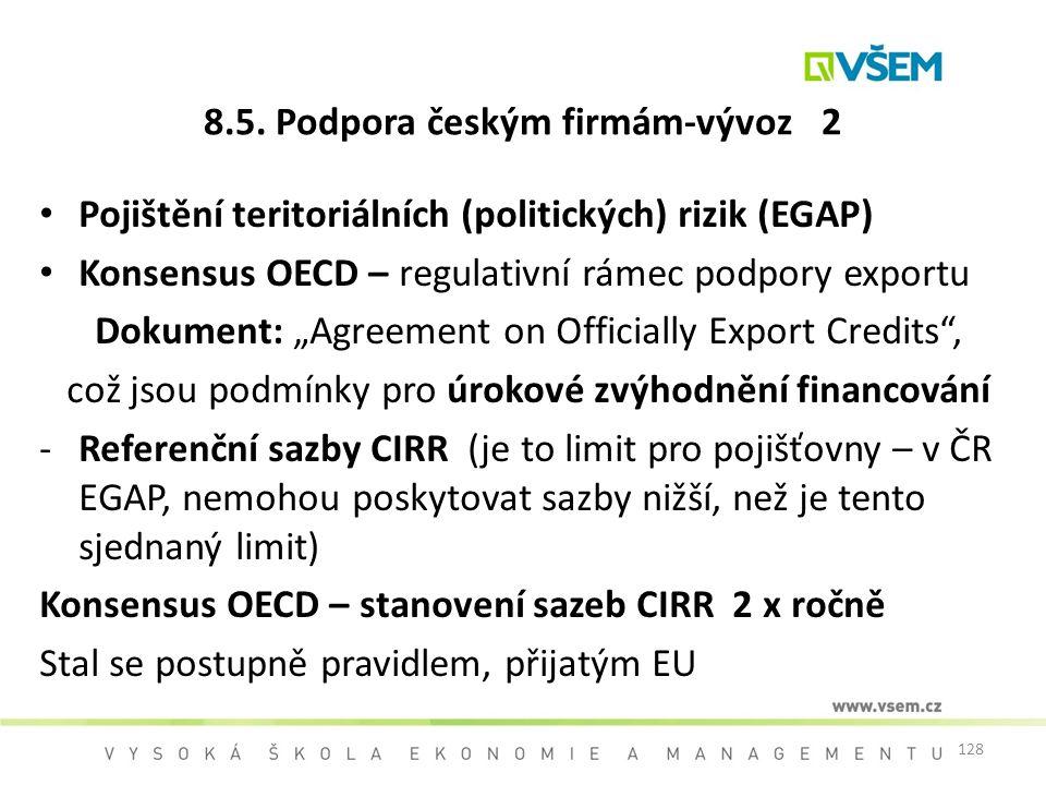 128 8.5. Podpora českým firmám-vývoz 2 Pojištění teritoriálních (politických) rizik (EGAP) Konsensus OECD – regulativní rámec podpory exportu Dokument