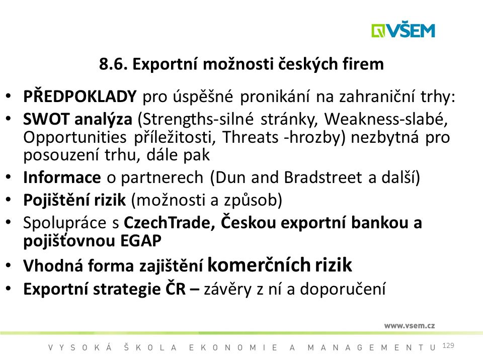 129 8.6. Exportní možnosti českých firem PŘEDPOKLADY pro úspěšné pronikání na zahraniční trhy: SWOT analýza (Strengths-silné stránky, Weakness-slabé,