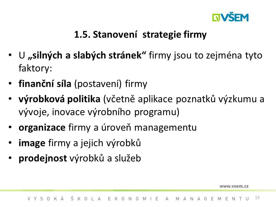 """13 1.5. Stanovení strategie firmy U """"silných a slabých stránek"""" firmy jsou to zejména tyto faktory: finanční síla (postavení) firmy výrobková politika"""