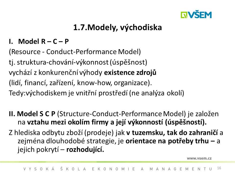 16 1.7.Modely, východiska I. Model R – C – P (Resource - Conduct-Performance Model) tj. struktura-chování-výkonnost (úspěšnost) vychází z konkurenční
