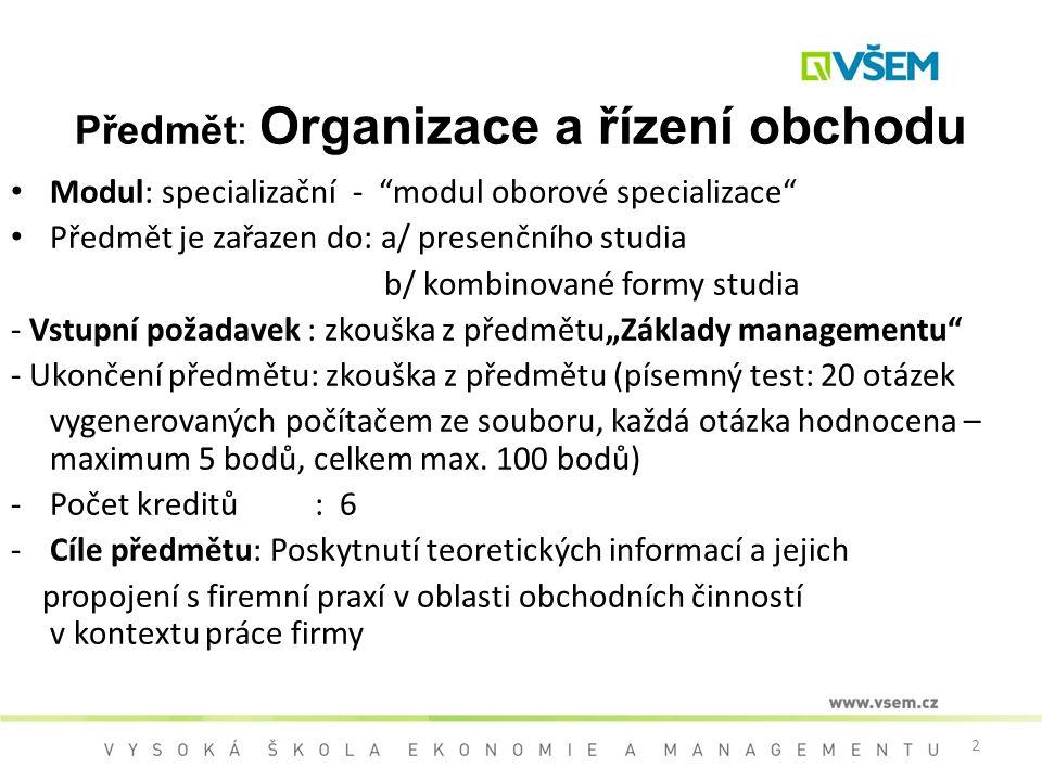 """2 Předmět: Organizace a řízení obchodu Modul: specializační - """"modul oborové specializace"""" Předmět je zařazen do: a/ presenčního studia b/ kombinované"""