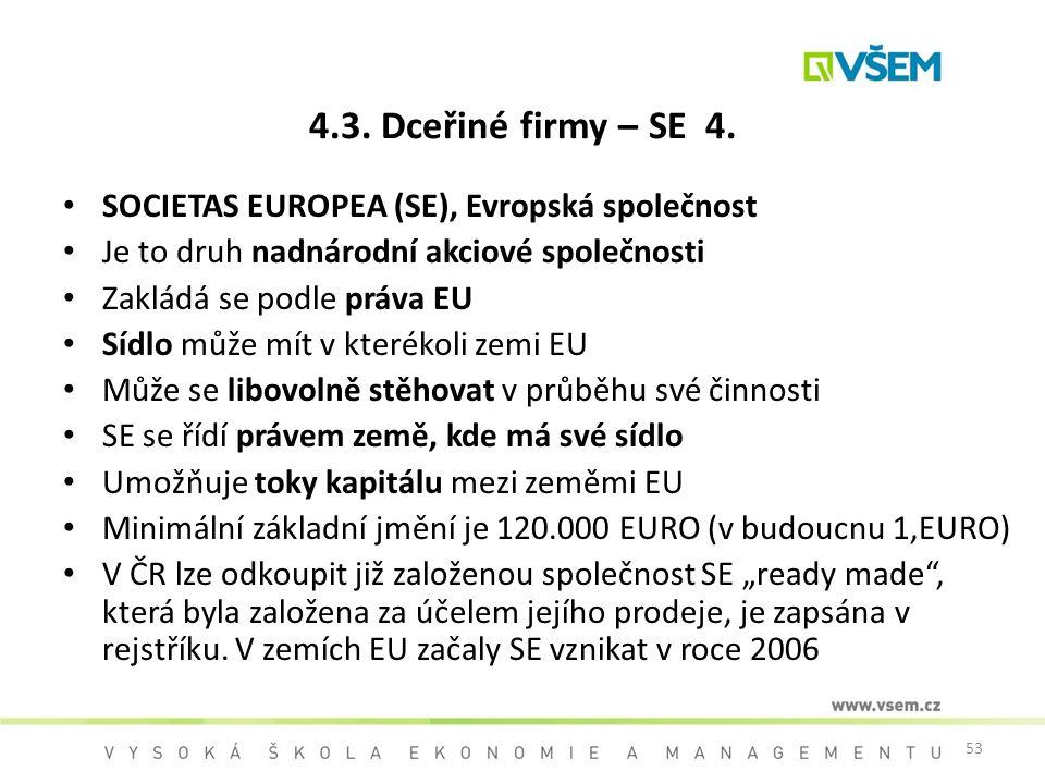 53 4.3. Dceřiné firmy – SE 4. SOCIETAS EUROPEA (SE), Evropská společnost Je to druh nadnárodní akciové společnosti Zakládá se podle práva EU Sídlo můž