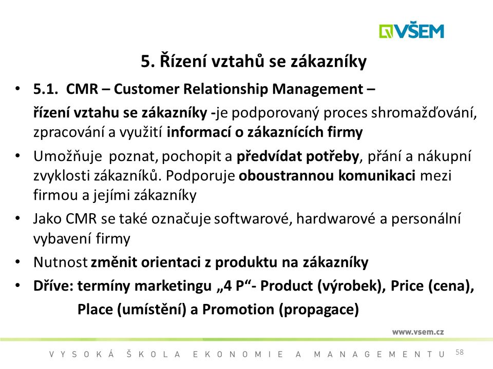 58 5. Řízení vztahů se zákazníky 5.1. CMR – Customer Relationship Management – řízení vztahu se zákazníky -je podporovaný proces shromažďování, zpraco