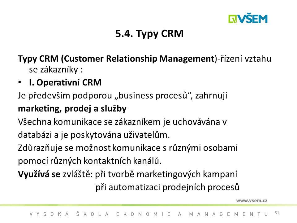 """61 5.4. Typy CRM Typy CRM (Customer Relationship Management)-řízení vztahu se zákazníky : I. Operativní CRM Je především podporou """"business procesů"""","""