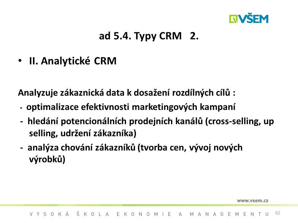 62 ad 5.4. Typy CRM 2. II. Analytické CRM Analyzuje zákaznická data k dosažení rozdílných cílů : - optimalizace efektivnosti marketingových kampaní -