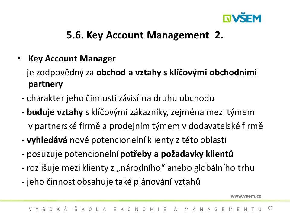 67 5.6. Key Account Management 2. Key Account Manager - je zodpovědný za obchod a vztahy s klíčovými obchodními partnery - charakter jeho činnosti záv