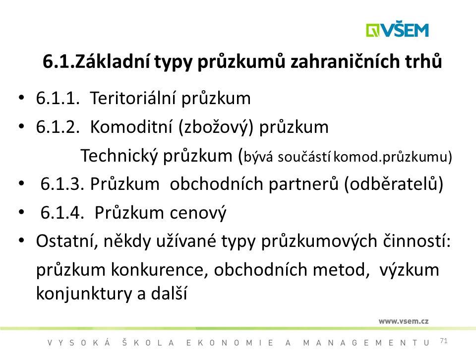 71 6.1.Základní typy průzkumů zahraničních trhů 6.1.1. Teritoriální průzkum 6.1.2. Komoditní (zbožový) průzkum Technický průzkum ( bývá součástí komod