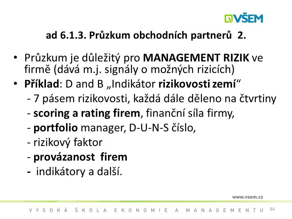 84 ad 6.1.3. Průzkum obchodních partnerů 2. Průzkum je důležitý pro MANAGEMENT RIZIK ve firmě (dává m.j. signály o možných rizicích) Příklad: D and B