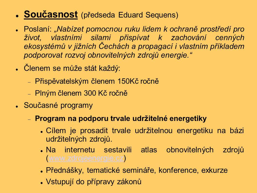 """Současnost (předseda Eduard Sequens) Poslaní: """"Nabízet pomocnou ruku lidem k ochraně prostředí pro život, vlastními silami přispívat k zachování cenných ekosystémů v jižních Čechách a propagací i vlastním příkladem podporovat rozvoj obnovitelných zdrojů energie. Členem se může stát každý:  Přispěvatelským členem 150Kč ročně  Plným členem 300 Kč ročně Současné programy  Program na podporu trvale udržitelné energetiky Cílem je prosadit trvale udržitelnou energetiku na bázi udržitelných zdrojů."""