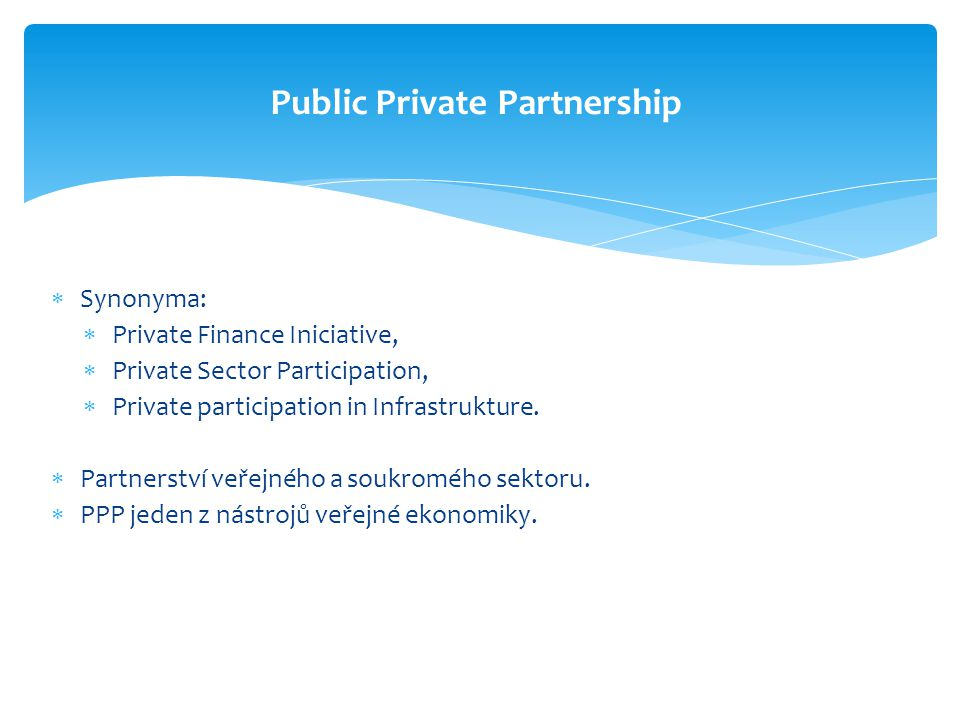  Synonyma:  Private Finance Iniciative,  Private Sector Participation,  Private participation in Infrastrukture.  Partnerství veřejného a soukrom