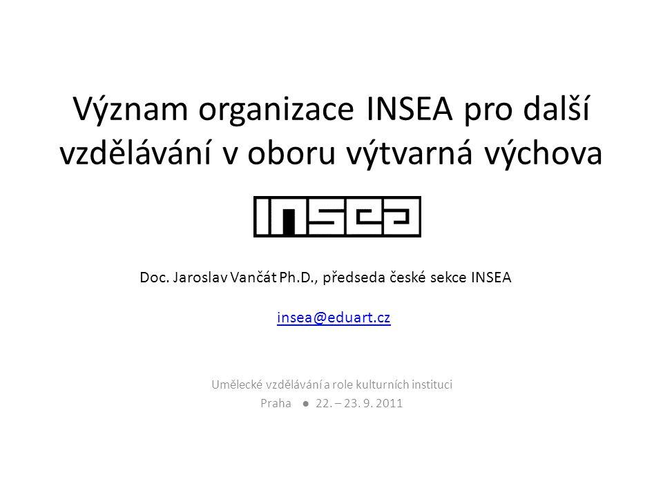 Význam organizace INSEA pro další vzdělávání v oboru výtvarná výchova Umělecké vzdělávání a role kulturních instituci Praha ● 22. – 23. 9. 2011 Doc. J