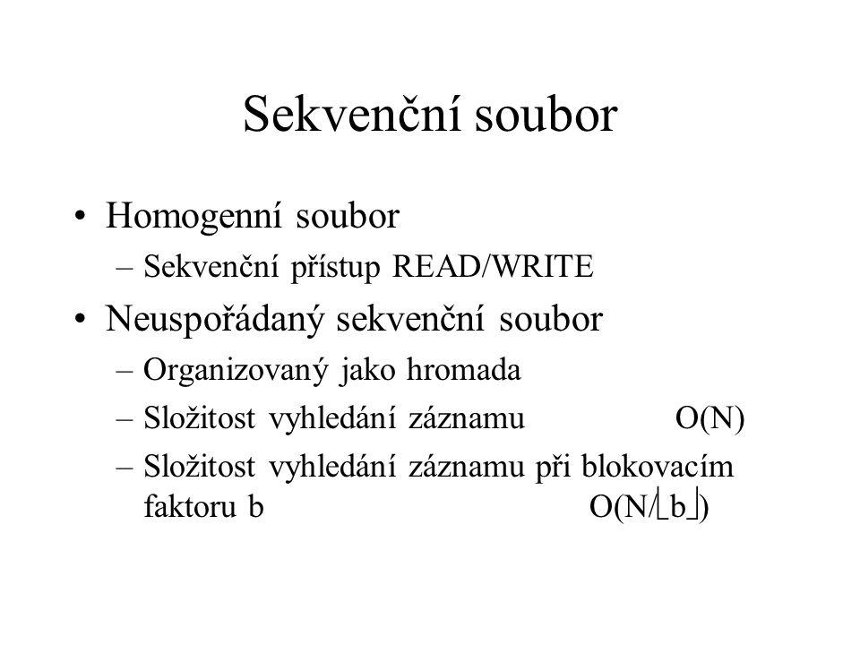 Sekvenční soubor Homogenní soubor –Sekvenční přístup READ/WRITE Neuspořádaný sekvenční soubor –Organizovaný jako hromada –Složitost vyhledání záznamu O(N) –Složitost vyhledání záznamu při blokovacím faktoru bO(N/  b  )
