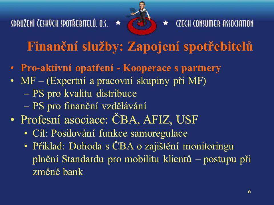 66 Finanční služby: Zapojení spotřebitelů Pro-aktivní opatření - Kooperace s partnery MF – (Expertní a pracovní skupiny při MF) –PS pro kvalitu distribuce –PS pro finanční vzdělávání Profesní asociace: ČBA, AFIZ, USF Cíl: Posilování funkce samoregulace Příklad: Dohoda s ČBA o zajištění monitoringu plnění Standardu pro mobilitu klientů – postupu při změně bank