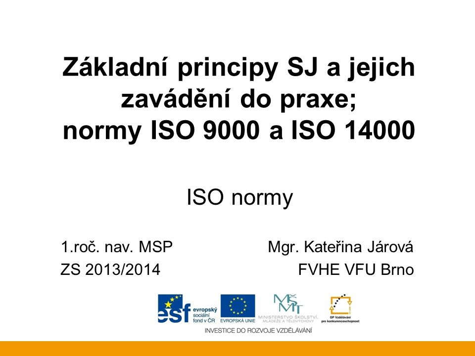 Základní principy SJ a jejich zavádění do praxe; normy ISO 9000 a ISO 14000 ISO normy 1.roč. nav. MSP Mgr. Kateřina Járová ZS 2013/2014FVHE VFU Brno