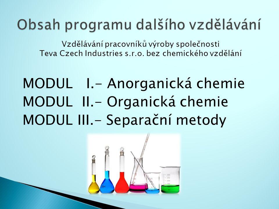 MODUL I.- Anorganická chemie MODUL II.- Organická chemie MODUL III.- Separační metody Vzdělávání pracovníků výroby společnosti Teva Czech Industries s.r.o.