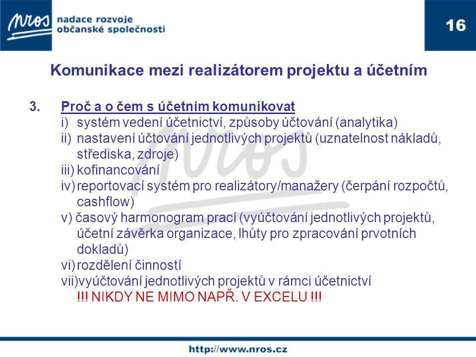 Komunikace mezi realizátorem projektu a účetním 3.Proč a o čem s účetním komunikovat i) systém vedení účetnictví, způsoby účtování (analytika) ii) nastavení účtování jednotlivých projektů (uznatelnost nákladů, střediska, zdroje) iii)kofinancování iv)reportovací systém pro realizátory/manažery (čerpání rozpočtů, cashflow) v) časový harmonogram prací (vyúčtování jednotlivých projektů, účetní závěrka organizace, lhůty pro zpracování prvotních dokladů) vi)rozdělení činností vii)vyúčtování jednotlivých projektů v rámci účetnictví !!.