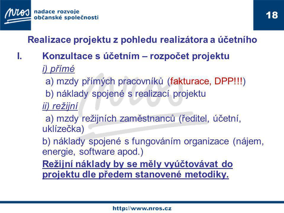 Realizace projektu z pohledu realizátora a účetního I.Konzultace s účetním – rozpočet projektu i) přímé a) mzdy přímých pracovníků (fakturace, DPP!!!) b) náklady spojené s realizací projektu ii) režijní a) mzdy režijních zaměstnanců (ředitel, účetní, uklízečka) b) náklady spojené s fungováním organizace (nájem, energie, software apod.) Režijní náklady by se měly vyúčtovávat do projektu dle předem stanovené metodiky.