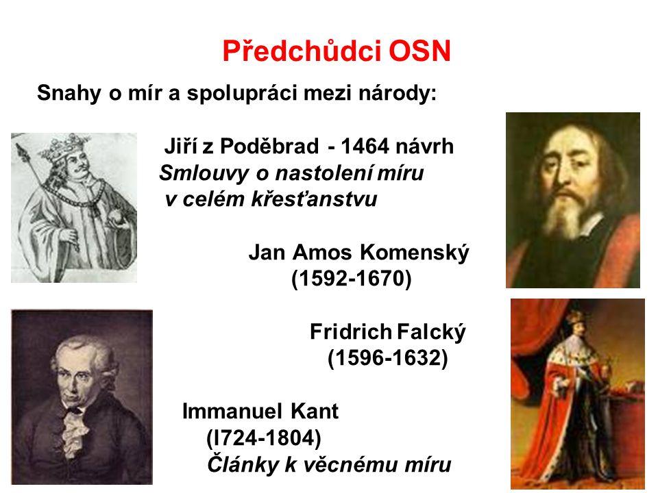 Předchůdci OSN Snahy o mír a spolupráci mezi národy: Jiří z Poděbrad - 1464 návrh Smlouvy o nastolení míru v celém křesťanstvu Jan Amos Komenský (1592