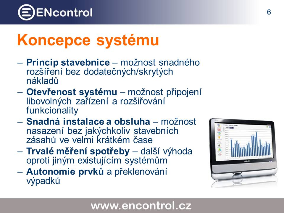 6 Koncepce systému –Princip stavebnice – možnost snadného rozšíření bez dodatečných/skrytých nákladů –Otevřenost systému – možnost připojení libovolný