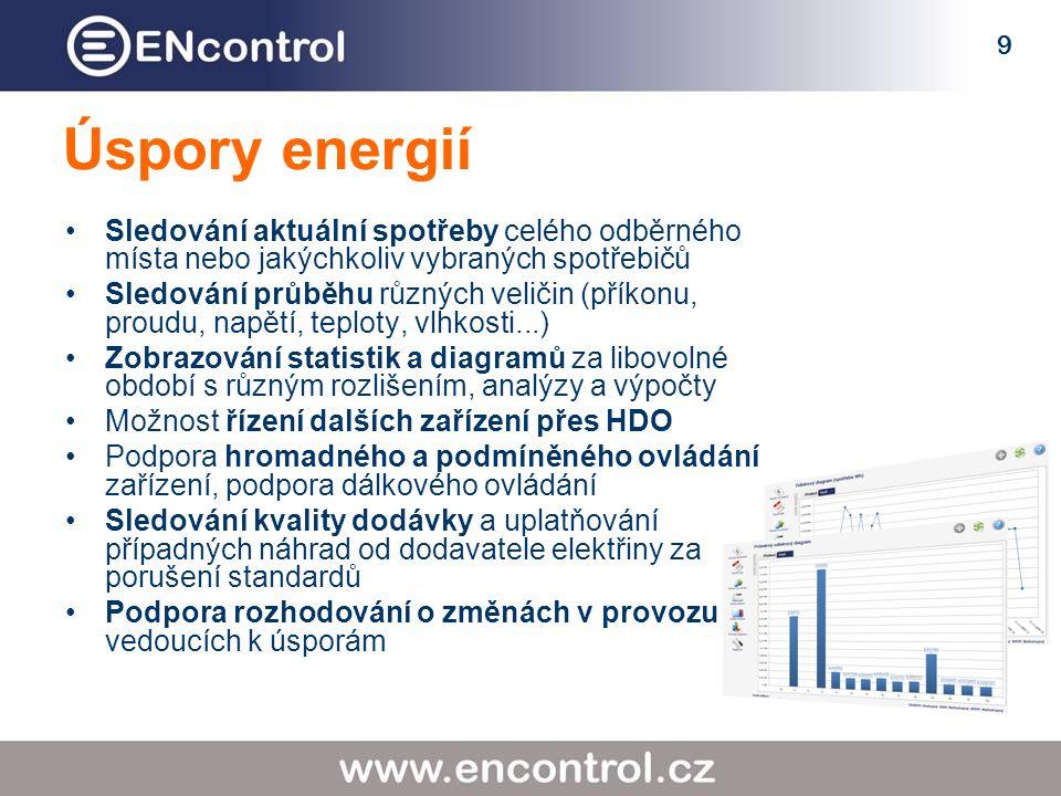 9 Úspory energií Sledování aktuální spotřeby celého odběrného místa nebo jakýchkoliv vybraných spotřebičů Sledování průběhu různých veličin (příkonu, proudu, napětí, teploty, vlhkosti...) Zobrazování statistik a diagramů za libovolné období s různým rozlišením, analýzy a výpočty Možnost řízení dalších zařízení přes HDO Podpora hromadného a podmíněného ovládání zařízení, podpora dálkového ovládání Sledování kvality dodávky a uplatňování případných náhrad od dodavatele elektřiny za porušení standardů Podpora rozhodování o změnách v provozu vedoucích k úsporám