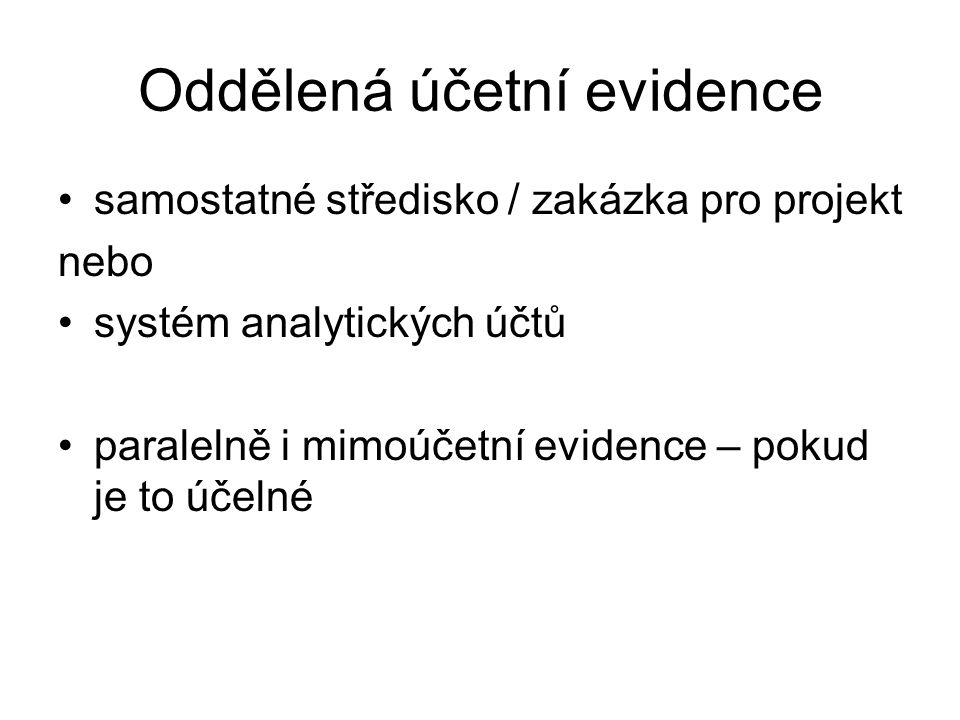 Oddělená účetní evidence samostatné středisko / zakázka pro projekt nebo systém analytických účtů paralelně i mimoúčetní evidence – pokud je to účelné