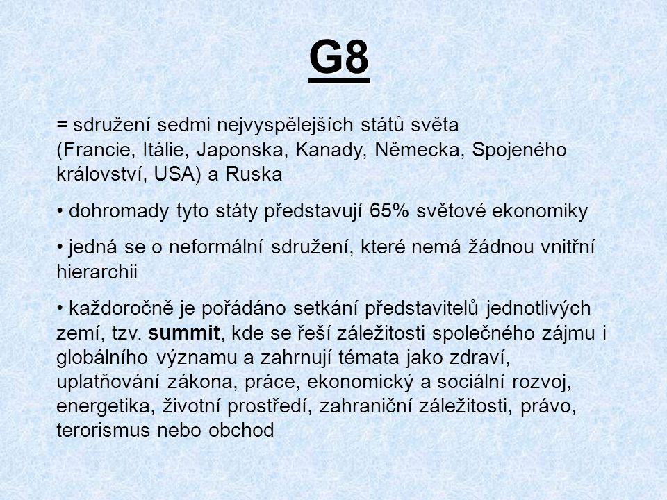 G8 = sdružení sedmi nejvyspělejších států světa (Francie, Itálie, Japonska, Kanady, Německa, Spojeného království, USA) a Ruska dohromady tyto státy představují 65% světové ekonomiky jedná se o neformální sdružení, které nemá žádnou vnitřní hierarchii každoročně je pořádáno setkání představitelů jednotlivých zemí, tzv.
