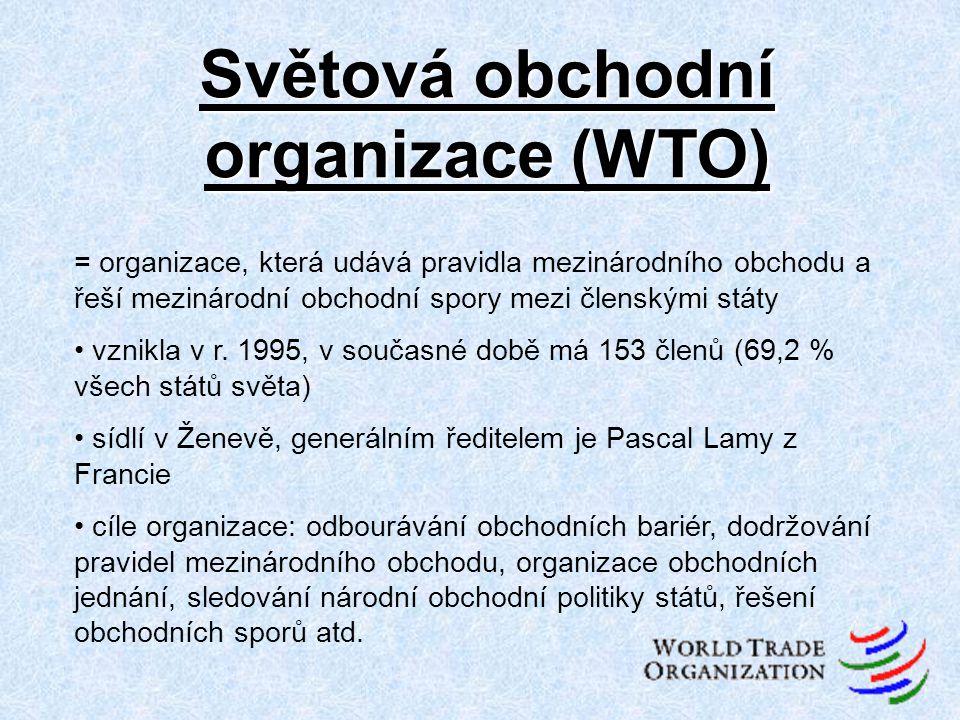 Světová obchodní organizace (WTO) = organizace, která udává pravidla mezinárodního obchodu a řeší mezinárodní obchodní spory mezi členskými státy vzni