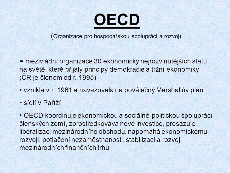 OECD ( Organizace pro hospodářskou spolupráci a rozvoj) = mezivládní organizace 30 ekonomicky nejrozvinutějších států na světě, které přijaly principy demokracie a tržní ekonomiky (ČR je členem od r.