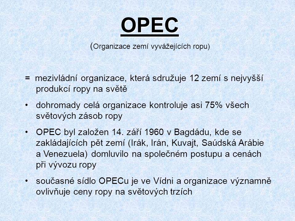 OPEC ( Organizace zemí vyvážejících ropu) = mezivládní organizace, která sdružuje 12 zemí s nejvyšší produkcí ropy na světě dohromady celá organizace kontroluje asi 75% všech světových zásob ropy OPEC byl založen 14.
