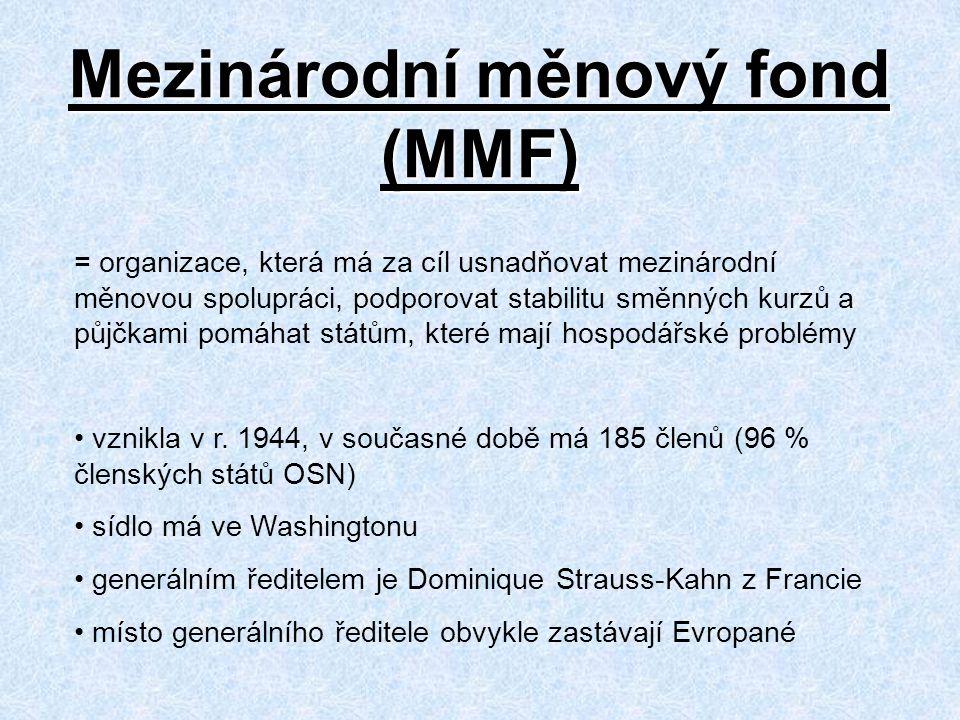 Mezinárodní měnový fond (MMF) = organizace, která má za cíl usnadňovat mezinárodní měnovou spolupráci, podporovat stabilitu směnných kurzů a půjčkami pomáhat státům, které mají hospodářské problémy vznikla v r.