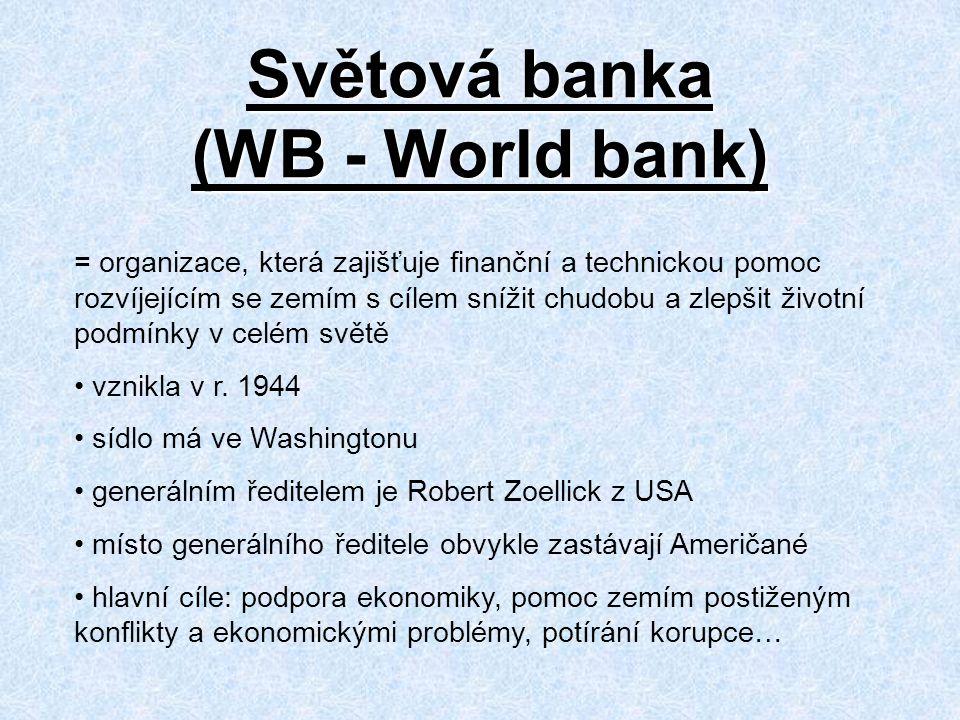 Světová banka (WB - World bank) = organizace, která zajišťuje finanční a technickou pomoc rozvíjejícím se zemím s cílem snížit chudobu a zlepšit životní podmínky v celém světě vznikla v r.